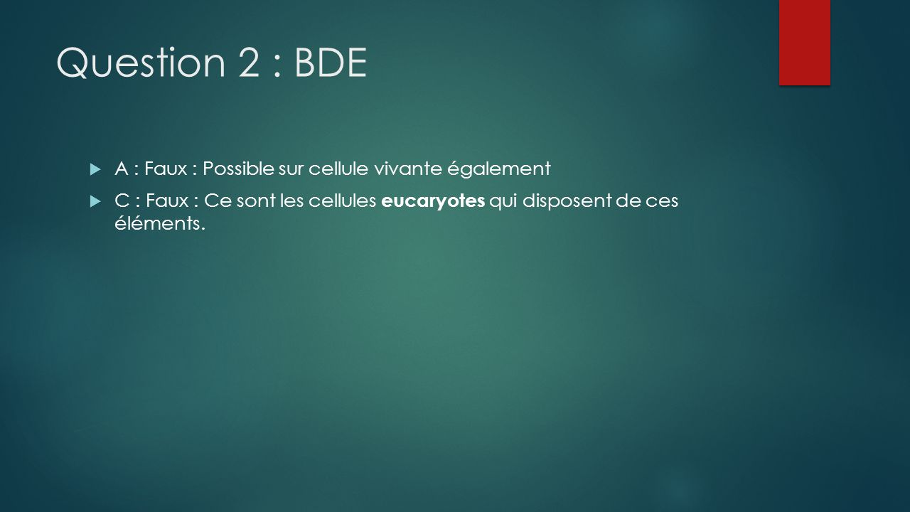 Question 2 : BDE A : Faux : Possible sur cellule vivante également