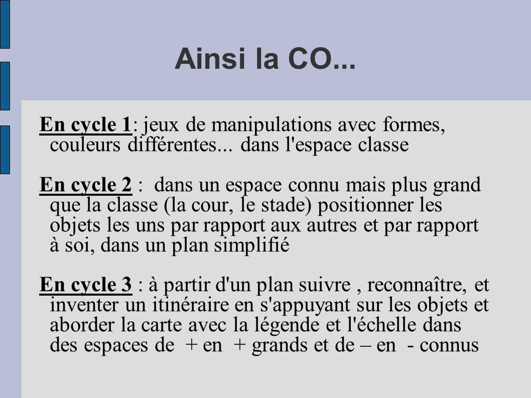 Ainsi la CO... En cycle 1: jeux de manipulations avec formes, couleurs différentes... dans l espace classe.