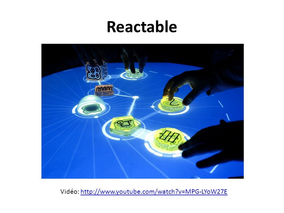 Reactable Vidéo: http://www.youtube.com/watch v=MPG-LYoW27E