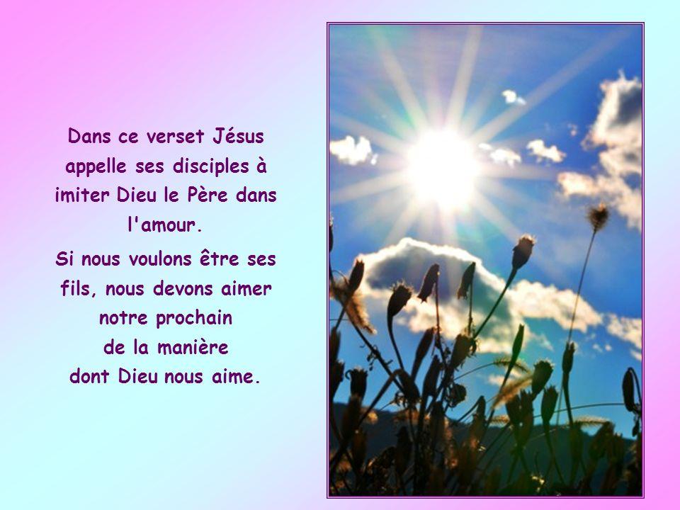 Dans ce verset Jésus appelle ses disciples à imiter Dieu le Père dans l amour.