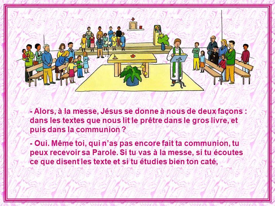 - Alors, à la messe, Jésus se donne à nous de deux façons : dans les textes que nous lit le prêtre dans le gros livre, et puis dans la communion
