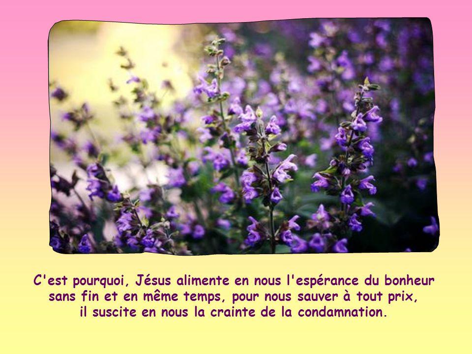 C est pourquoi, Jésus alimente en nous l espérance du bonheur sans fin et en même temps, pour nous sauver à tout prix, il suscite en nous la crainte de la condamnation.