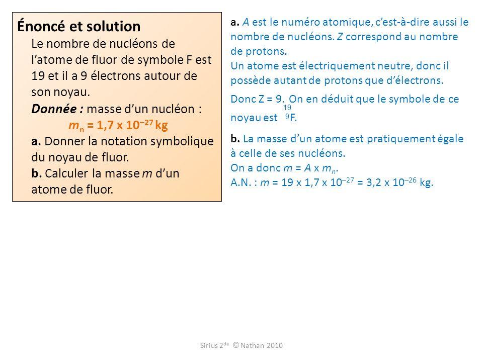 Énoncé et solution Le nombre de nucléons de l'atome de fluor de symbole F est 19 et il a 9 électrons autour de son noyau. Donnée : masse d'un nucléon : mn = 1,7 x 10–27 kg a. Donner la notation symbolique du noyau de fluor. b. Calculer la masse m d'un atome de fluor.