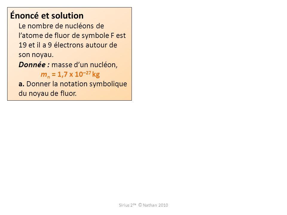 Énoncé et solution Le nombre de nucléons de l'atome de fluor de symbole F est 19 et il a 9 électrons autour de son noyau. Donnée : masse d'un nucléon, mn = 1,7 x 10–27 kg a. Donner la notation symbolique du noyau de fluor.