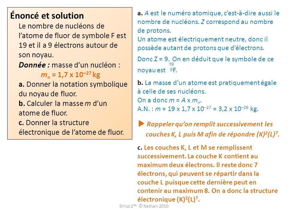 Énoncé et solution Le nombre de nucléons de l'atome de fluor de symbole F est 19 et il a 9 électrons autour de son noyau. Donnée : masse d'un nucléon : mn = 1,7 x 10–27 kg a. Donner la notation symbolique du noyau de fluor. b. Calculer la masse m d'un atome de fluor. c. Donner la structure électronique de l'atome de fluor.