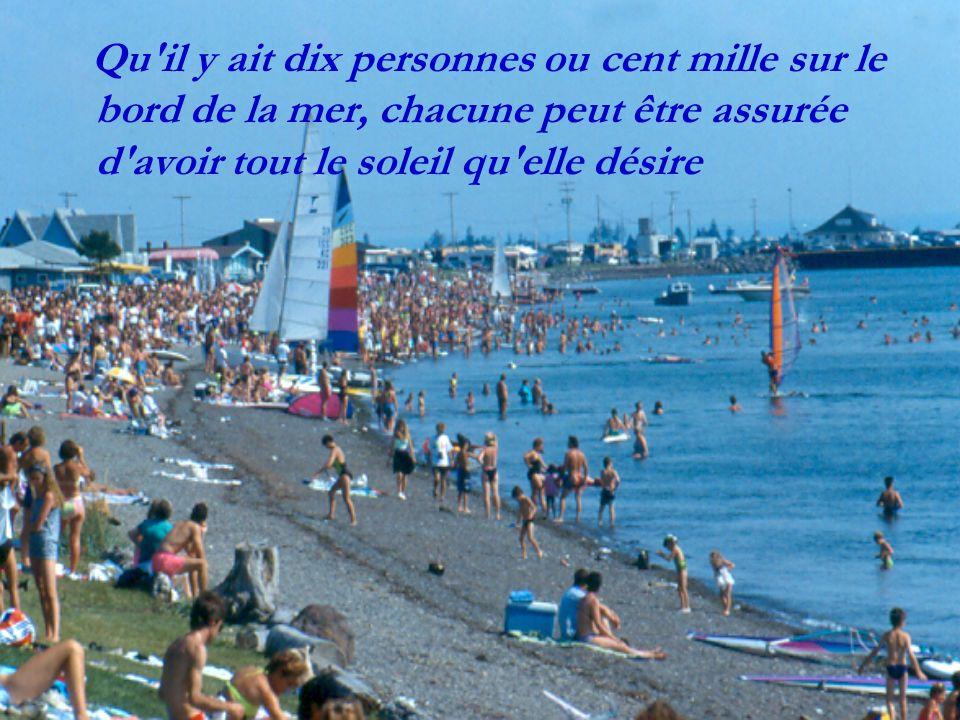 Qu il y ait dix personnes ou cent mille sur le bord de la mer, chacune peut être assurée d avoir tout le soleil qu elle désire