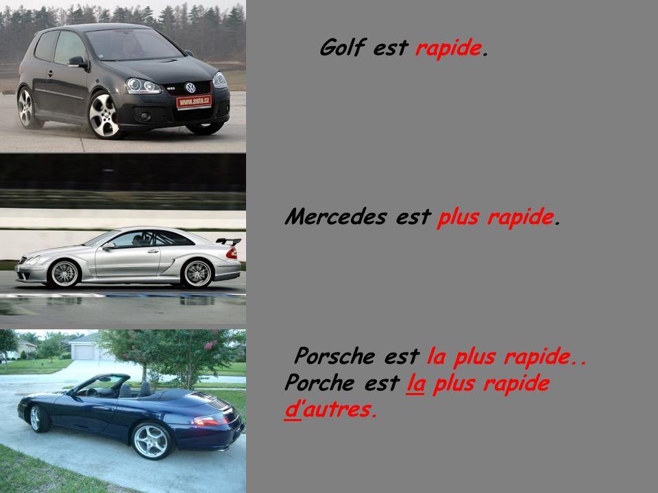 Golf est rapide. Mercedes est plus rapide. Porsche est la plus rapide..
