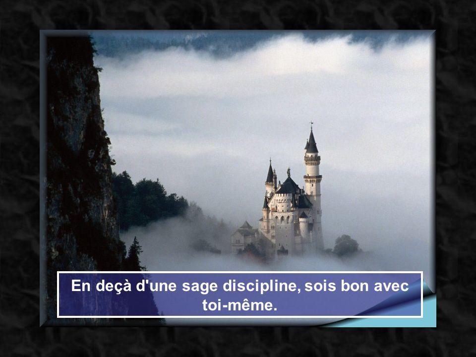 En deçà d une sage discipline, sois bon avec toi-même.