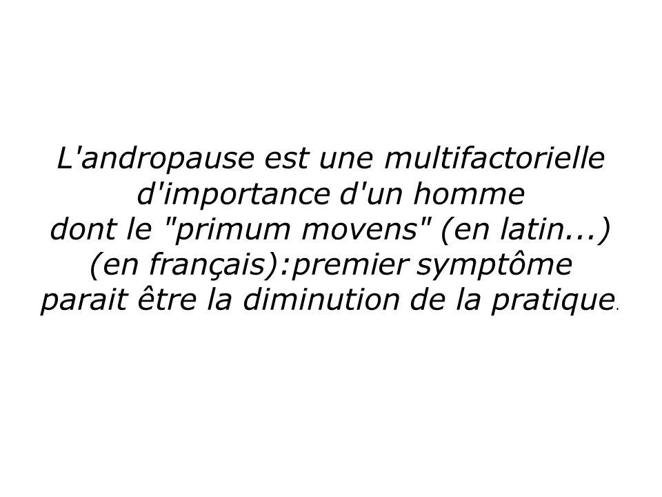 L andropause est une multifactorielle d importance d un homme dont le primum movens (en latin...)