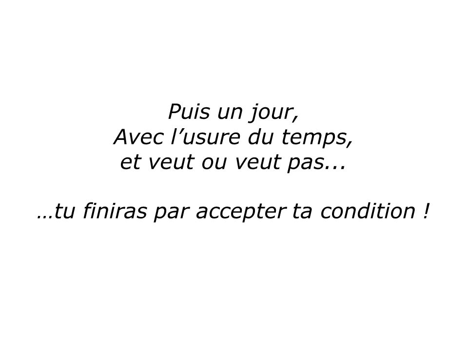 …tu finiras par accepter ta condition !