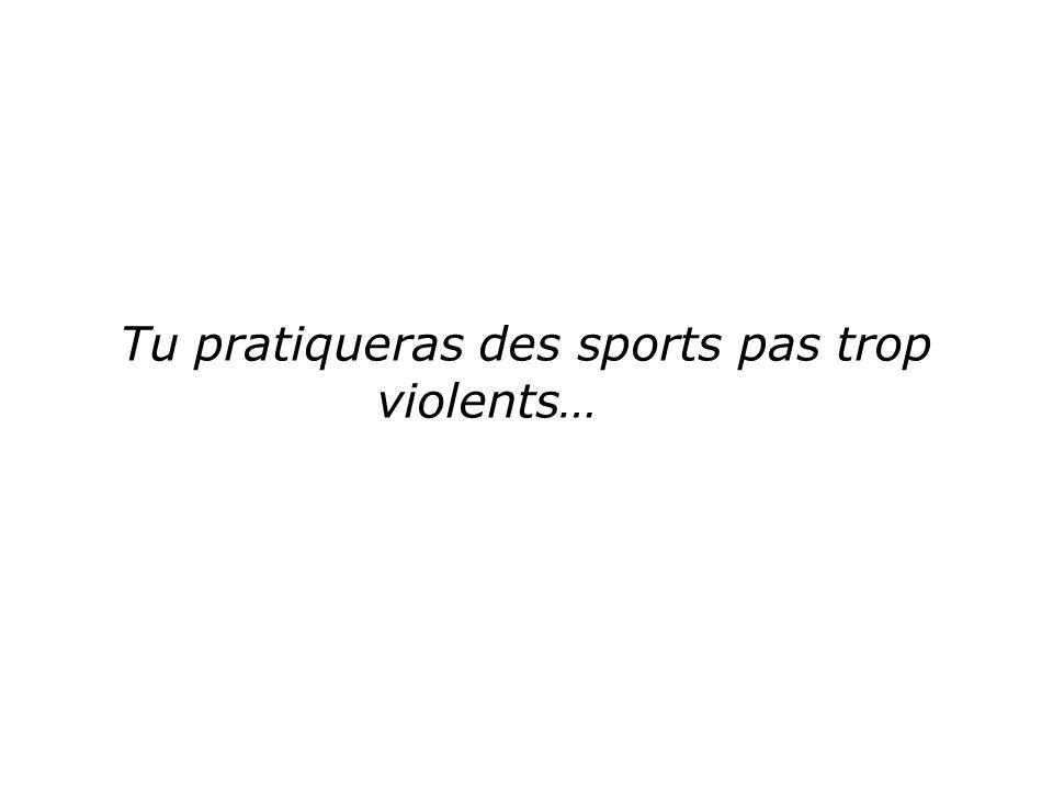 Tu pratiqueras des sports pas trop violents…