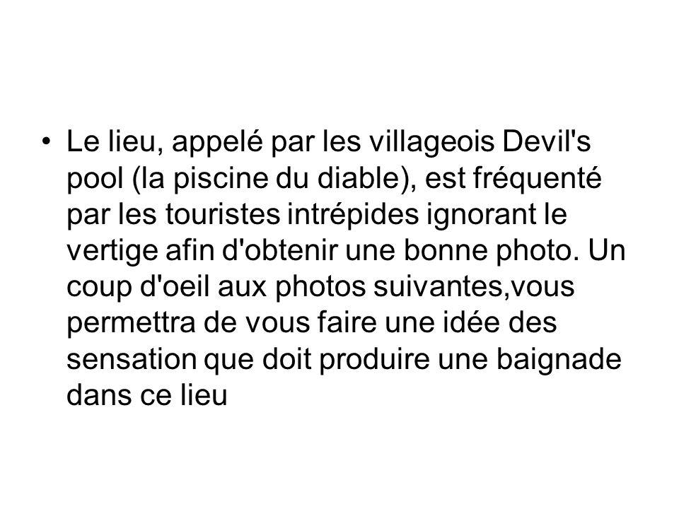 Le lieu, appelé par les villageois Devil s pool (la piscine du diable), est fréquenté par les touristes intrépides ignorant le vertige afin d obtenir une bonne photo.