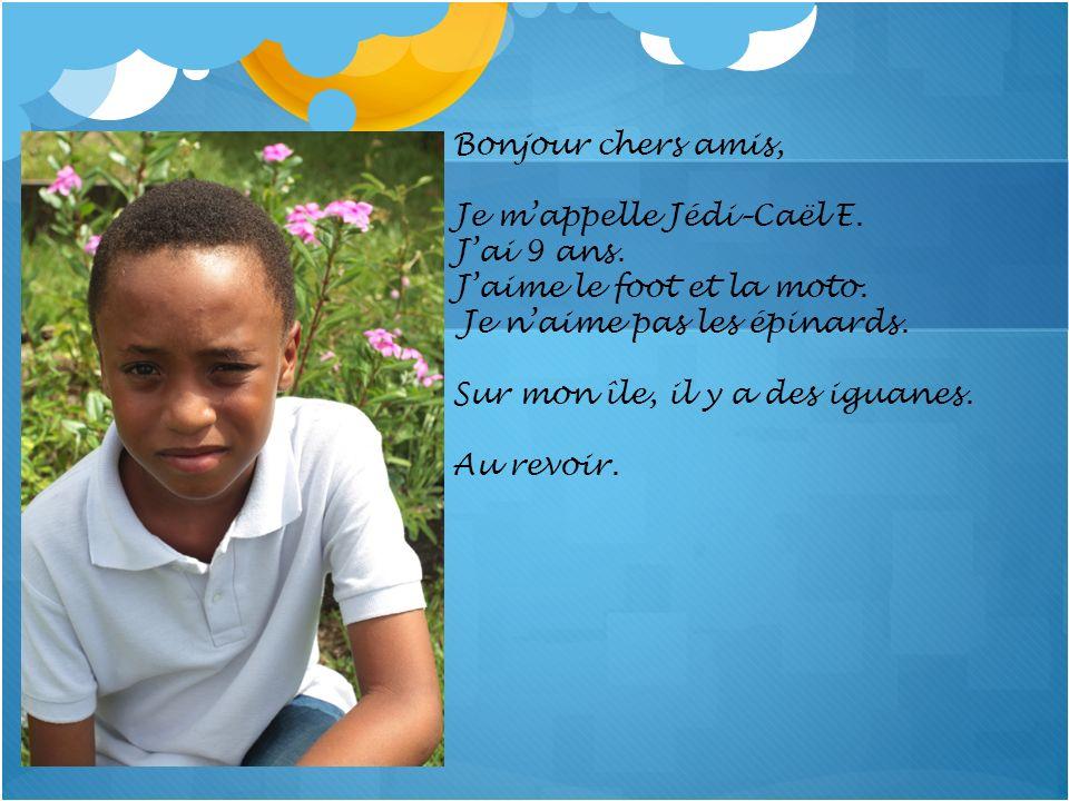 Bonjour chers amis, Je m'appelle Jédi–Caël E. J'ai 9 ans. J'aime le foot et la moto. Je n'aime pas les épinards.