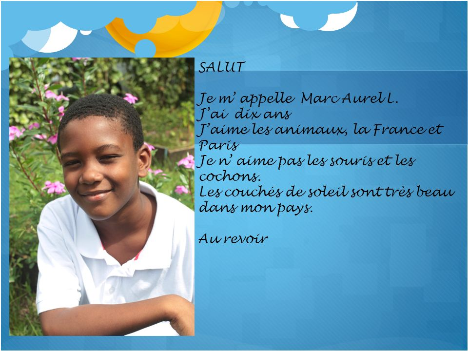 SALUT Je m' appelle Marc Aurel L. J'ai dix ans. J'aime les animaux, la France et Paris. Je n' aime pas les souris et les cochons.