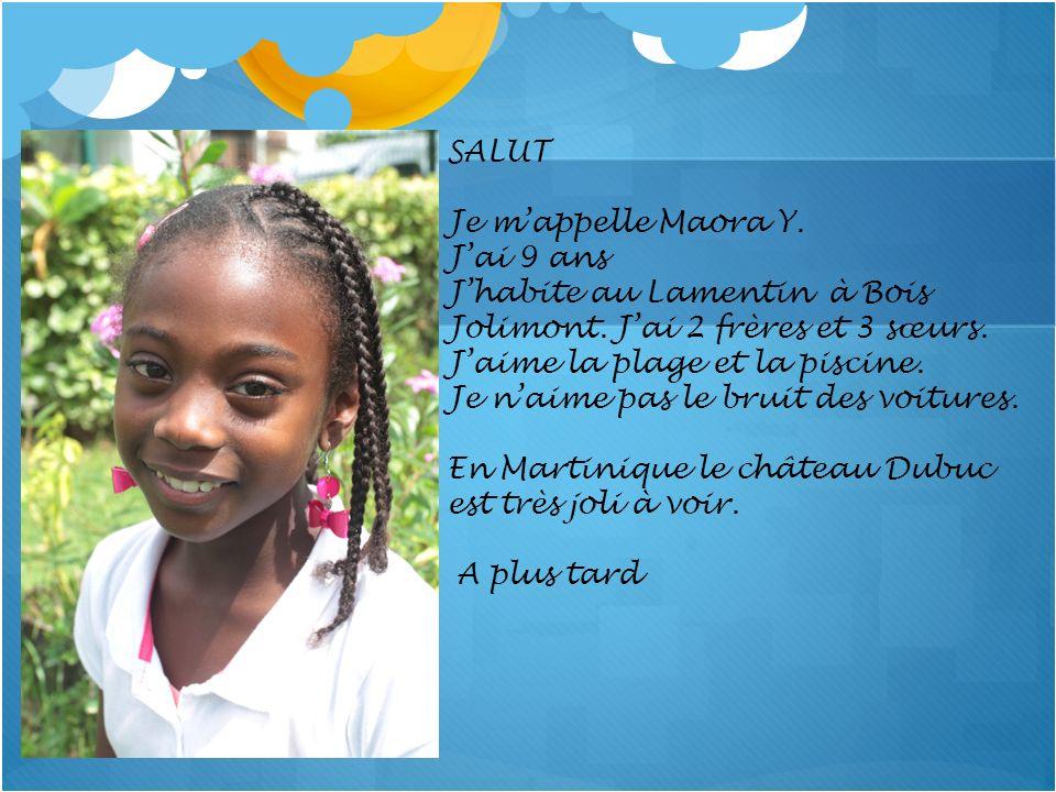 SALUT Je m'appelle Maora Y. J'ai 9 ans. J'habite au Lamentin à Bois Jolimont. J'ai 2 frères et 3 sœurs.