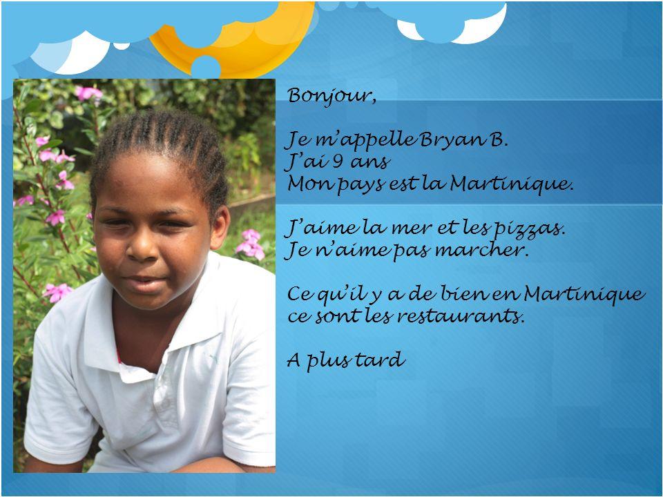 Bonjour, Je m'appelle Bryan B. J'ai 9 ans. Mon pays est la Martinique. J'aime la mer et les pizzas.