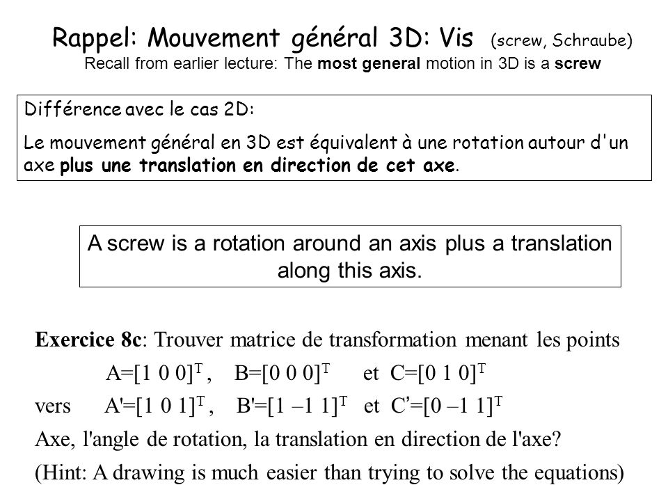 Rappel: Mouvement général 3D: Vis (screw, Schraube) Recall from earlier lecture: The most general motion in 3D is a screw