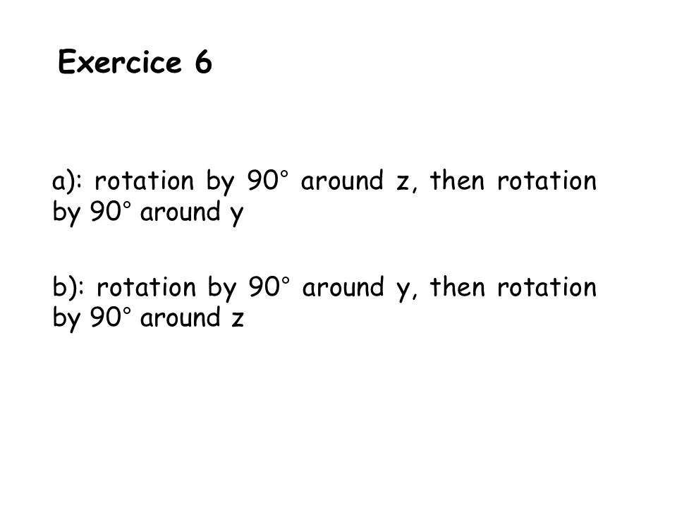 Exercice 6 a): rotation by 90° around z, then rotation by 90° around y