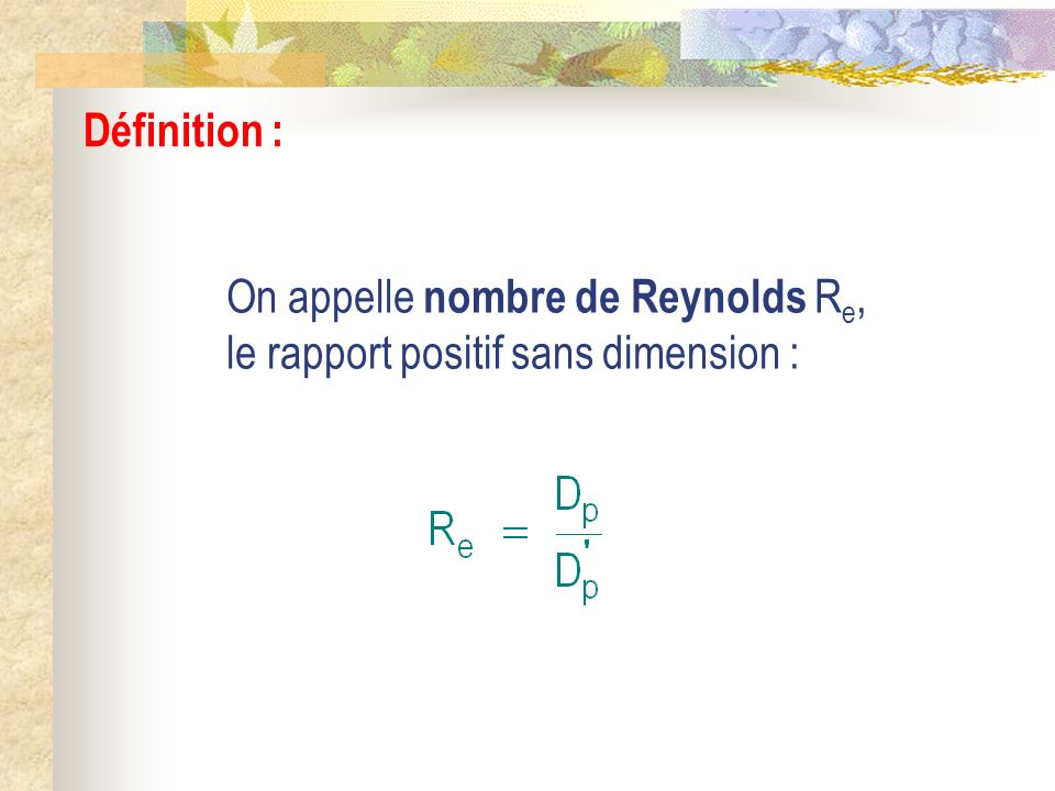 Définition : On appelle nombre de Reynolds Re, le rapport positif sans dimension :