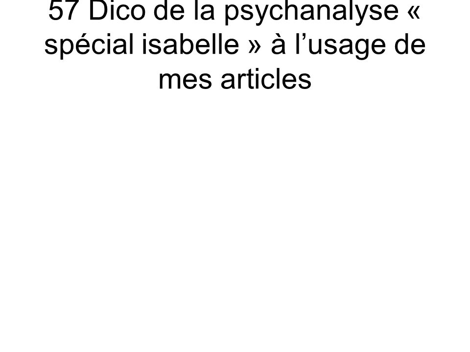 57 Dico de la psychanalyse « spécial isabelle » à l'usage de mes articles