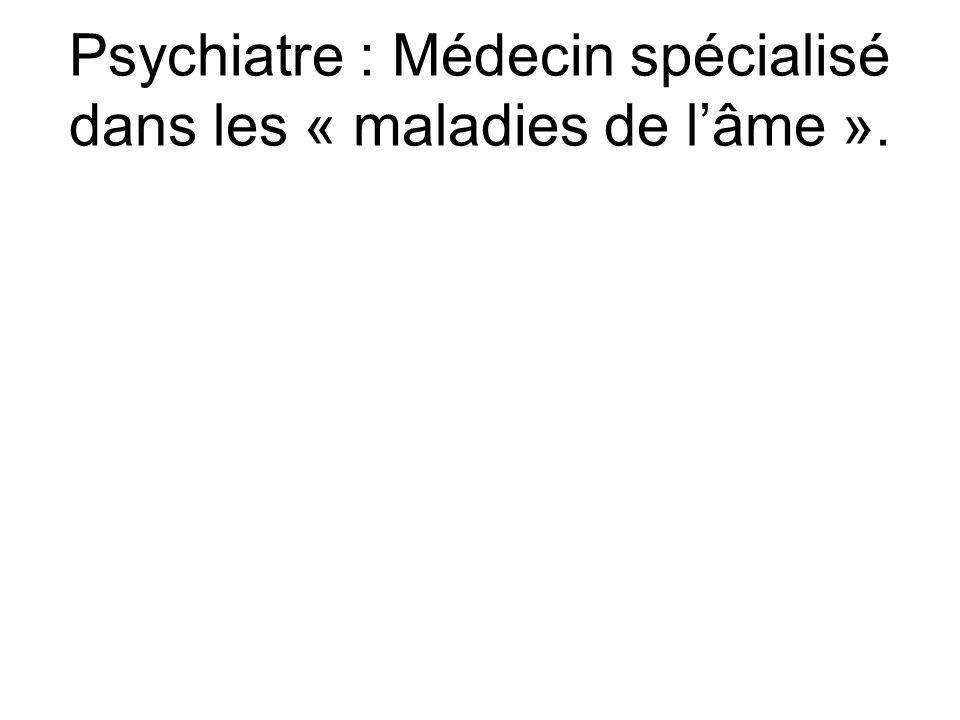 Psychiatre : Médecin spécialisé dans les « maladies de l'âme ».