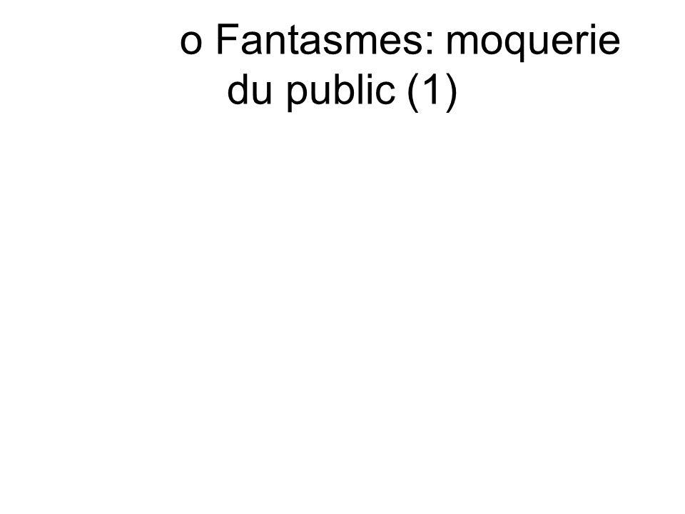 o Fantasmes: moquerie du public (1)