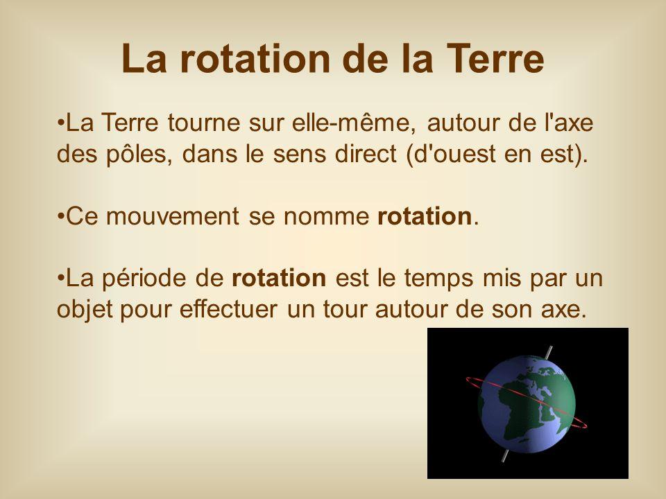 La rotation de la Terre La Terre tourne sur elle-même, autour de l axe des pôles, dans le sens direct (d ouest en est).