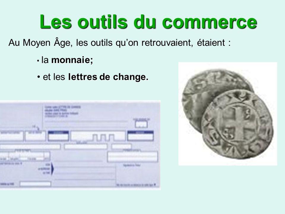 Les outils du commerce Au Moyen Âge, les outils qu'on retrouvaient, étaient : la monnaie; et les lettres de change.