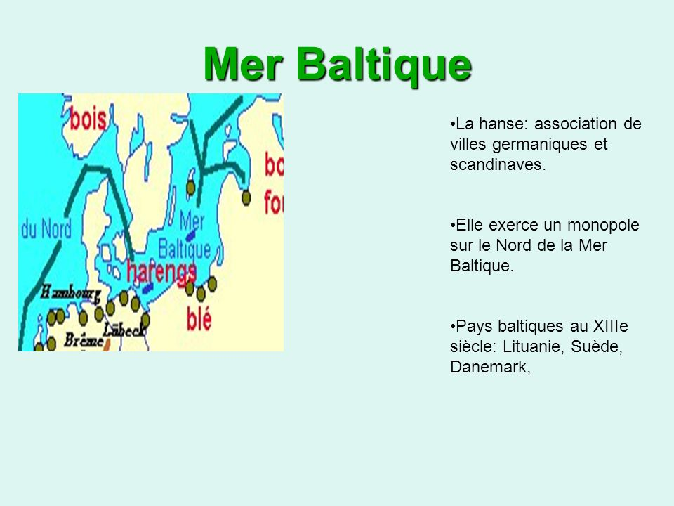 Mer Baltique La hanse: association de villes germaniques et scandinaves. Elle exerce un monopole sur le Nord de la Mer Baltique.