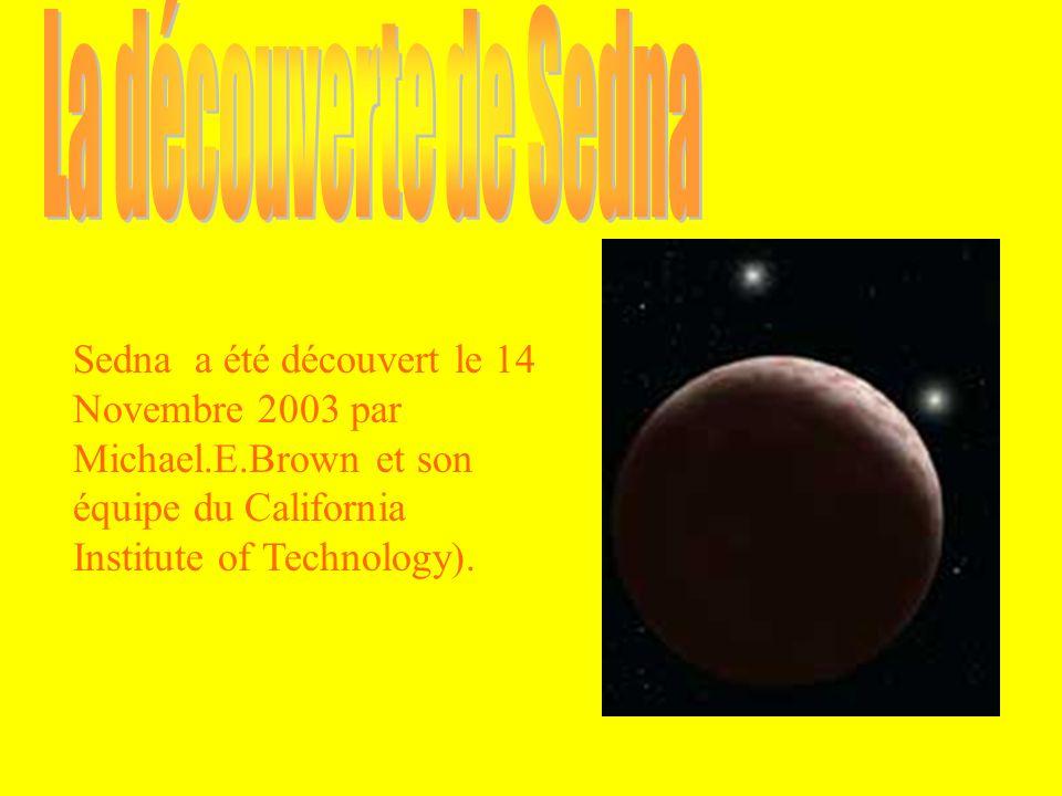 La découverte de Sedna Sedna a été découvert le 14 Novembre 2003 par Michael.E.Brown et son équipe du California Institute of Technology).