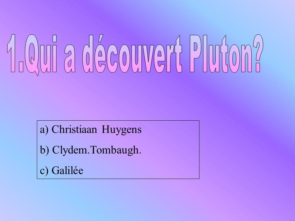 1.Qui a découvert Pluton a) Christiaan Huygens b) Clydem.Tombaugh.