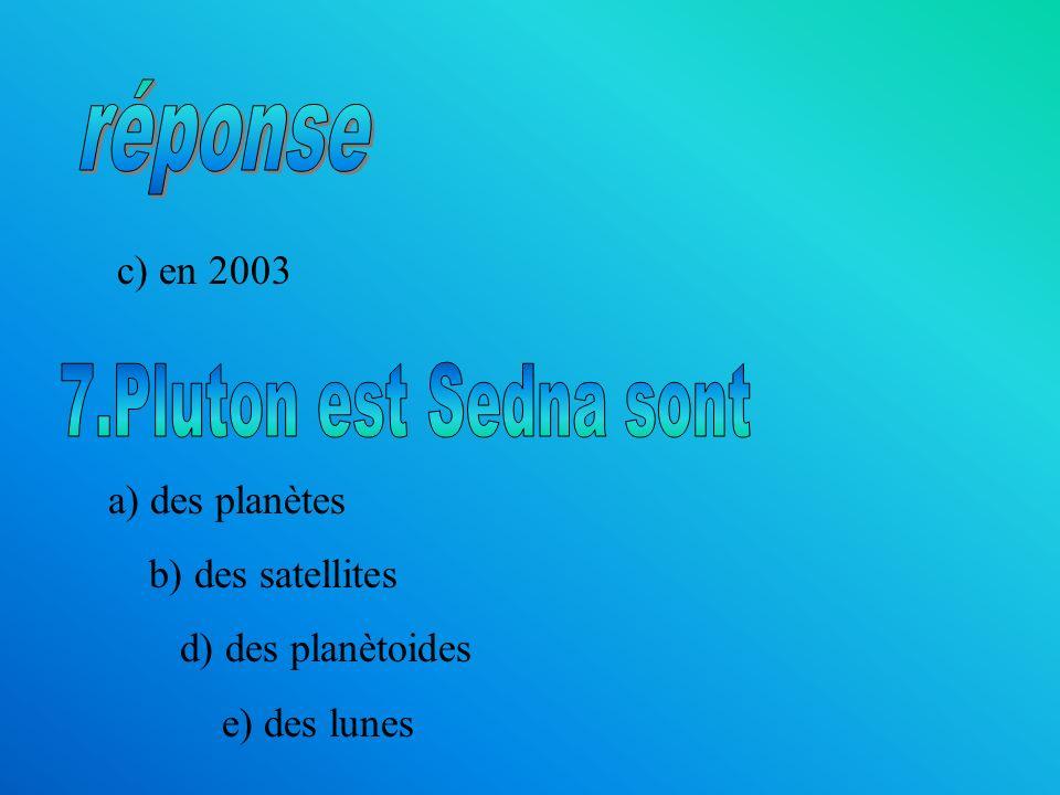 réponse 7.Pluton est Sedna sont c) en 2003 a) des planètes