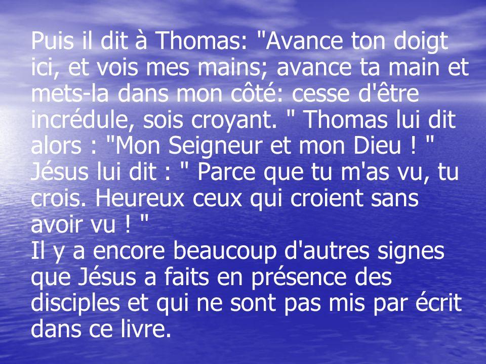 Puis il dit à Thomas: Avance ton doigt ici, et vois mes mains; avance ta main et mets-la dans mon côté: cesse d être incrédule, sois croyant.