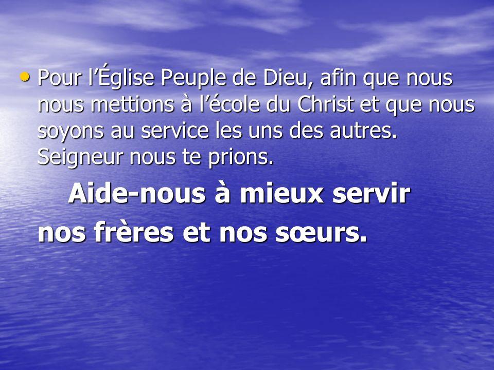 Pour l'Église Peuple de Dieu, afin que nous nous mettions à l'école du Christ et que nous soyons au service les uns des autres. Seigneur nous te prions.
