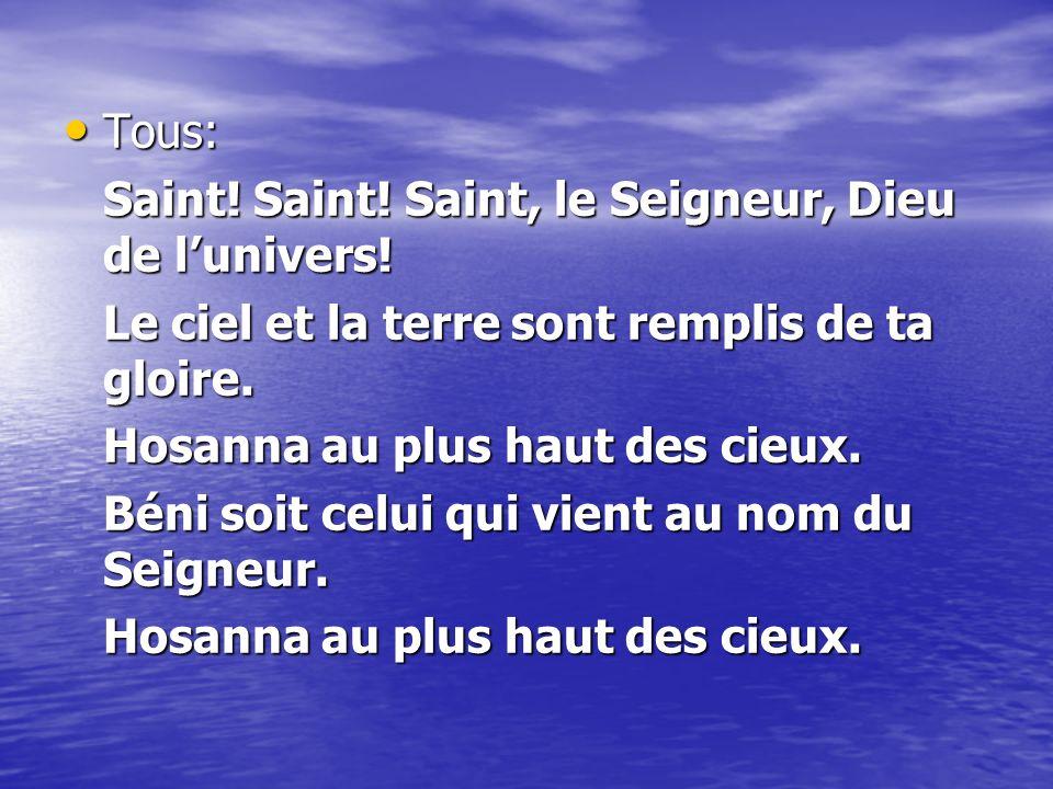 Tous: Saint! Saint! Saint, le Seigneur, Dieu de l'univers! Le ciel et la terre sont remplis de ta gloire.