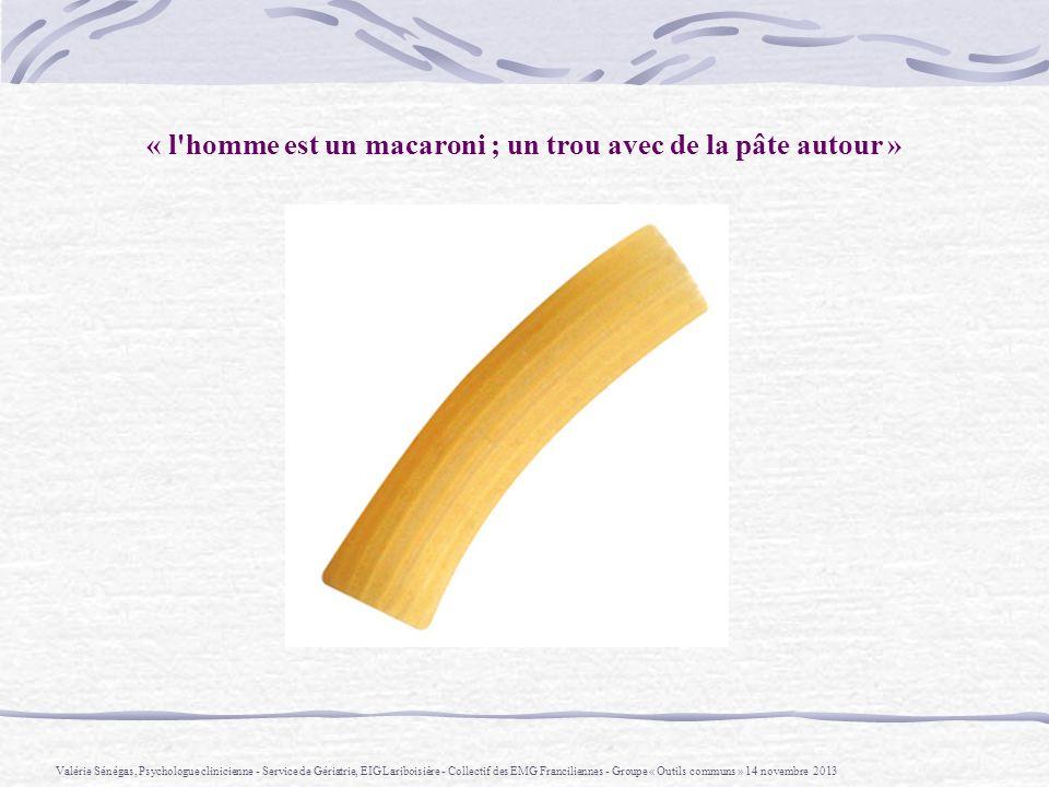 « l homme est un macaroni ; un trou avec de la pâte autour »