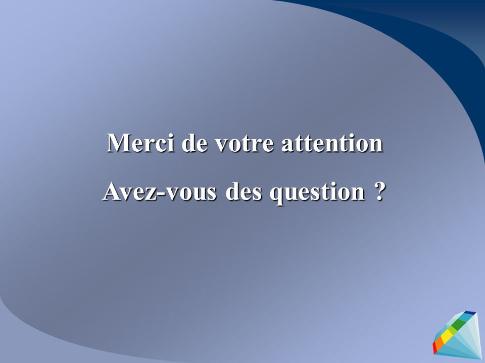 Merci de votre attention Avez-vous des question