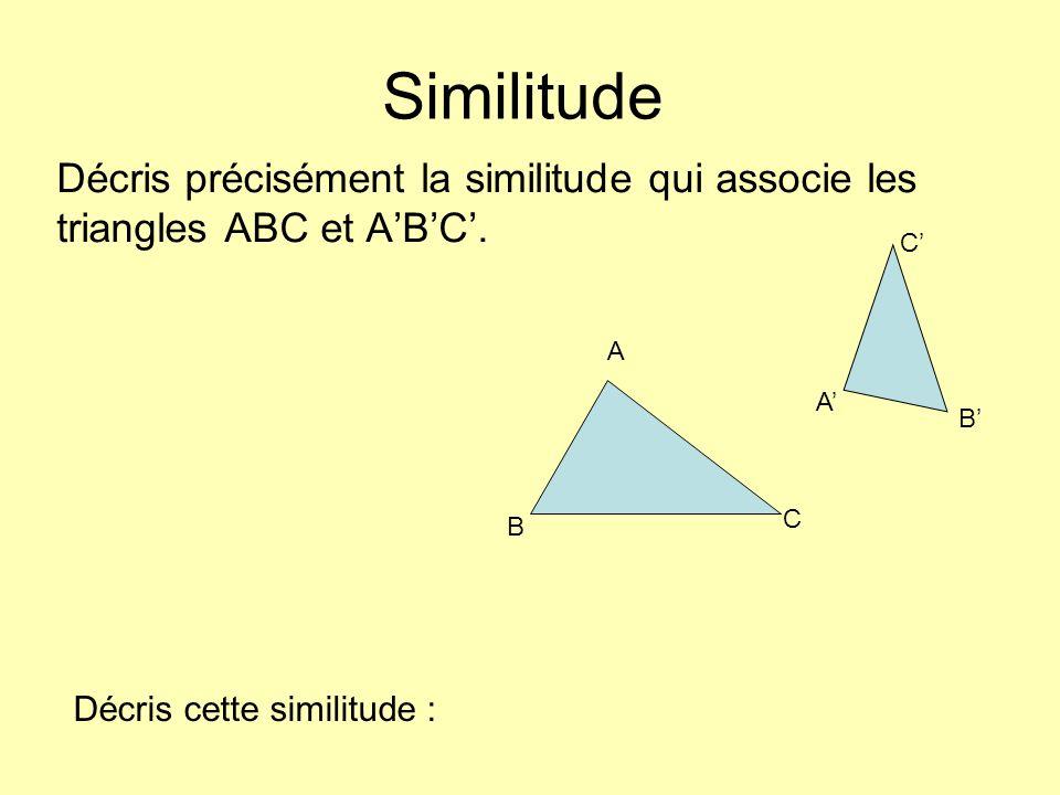 Similitude Décris précisément la similitude qui associe les triangles ABC et A'B'C'. C' A. A' B'