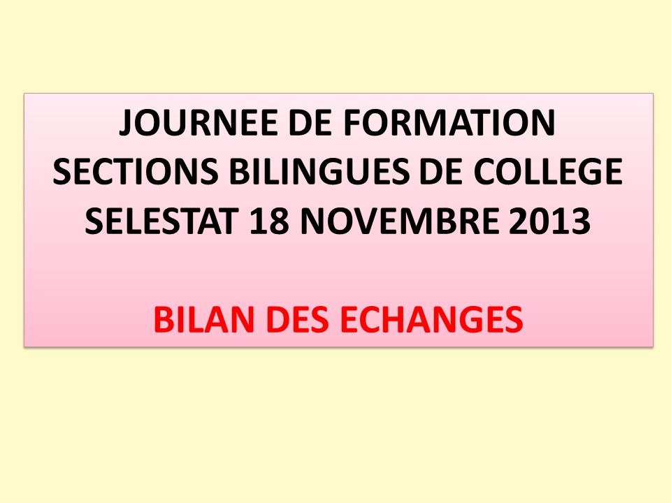 JOURNEE DE FORMATION SECTIONS BILINGUES DE COLLEGE SELESTAT 18 NOVEMBRE 2013 BILAN DES ECHANGES