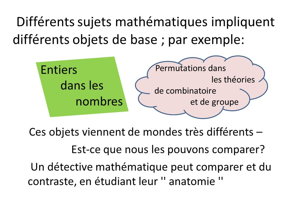 Différents sujets mathématiques impliquent différents objets de base ; par exemple: