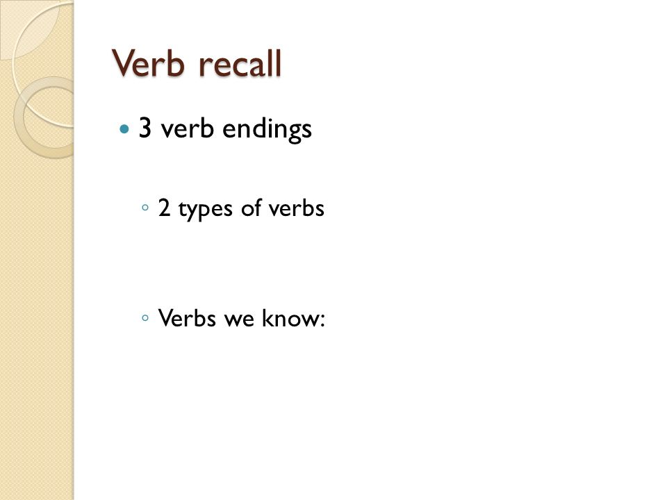 Verb recall 3 verb endings 2 types of verbs Verbs we know: