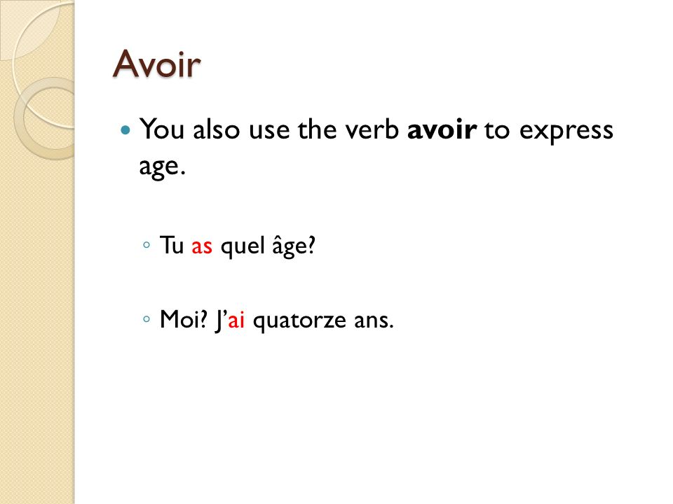 Avoir You also use the verb avoir to express age. Tu as quel âge