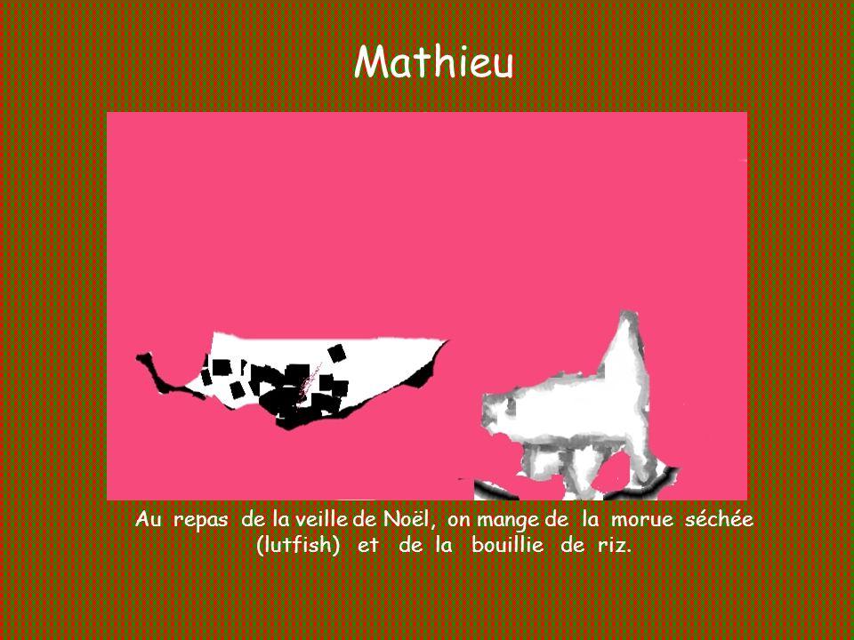 Mathieu Au repas de la veille de Noël, on mange de la morue séchée (lutfish) et de la bouillie de riz.