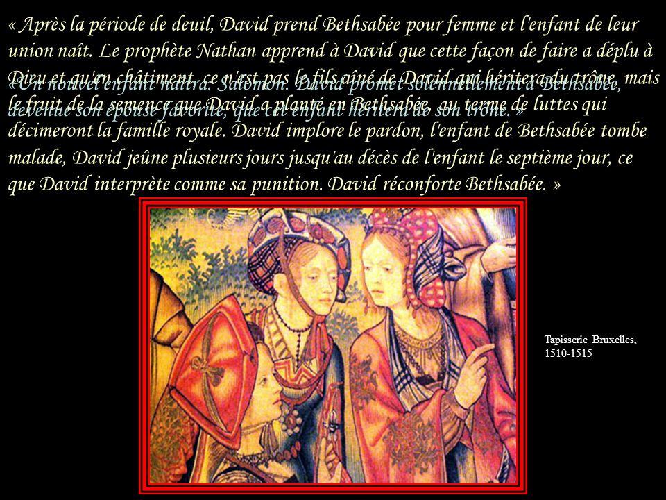 « Après la période de deuil, David prend Bethsabée pour femme et l enfant de leur union naît. Le prophète Nathan apprend à David que cette façon de faire a déplu à Dieu et qu en châtiment, ce n est pas le fils aîné de David qui héritera du trône, mais le fruit de la semence que David a planté en Bethsabée, au terme de luttes qui décimeront la famille royale. David implore le pardon, l enfant de Bethsabée tombe malade, David jeûne plusieurs jours jusqu au décès de l enfant le septième jour, ce que David interprète comme sa punition. David réconforte Bethsabée. »