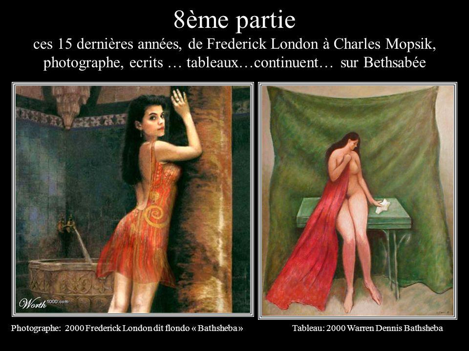 8ème partie ces 15 dernières années, de Frederick London à Charles Mopsik, photographe, ecrits … tableaux…continuent… sur Bethsabée.