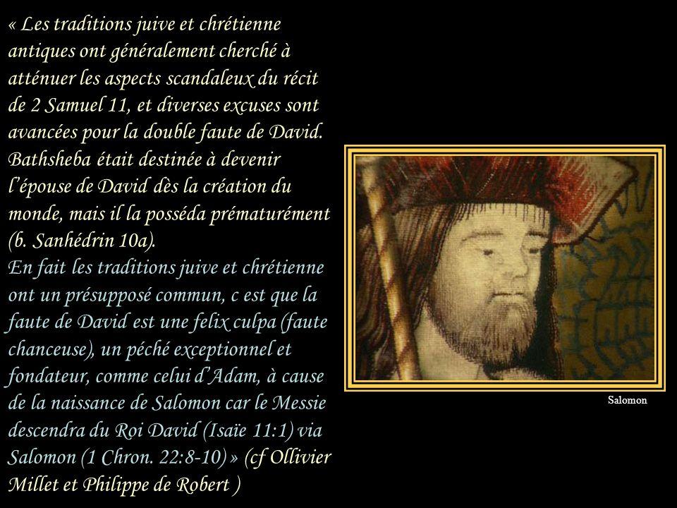 « Les traditions juive et chrétienne antiques ont généralement cherché à atténuer les aspects scandaleux du récit de 2 Samuel 11, et diverses excuses sont avancées pour la double faute de David. Bathsheba était destinée à devenir l'épouse de David dès la création du monde, mais il la posséda prématurément (b. Sanhédrin 10a). En fait les traditions juive et chrétienne ont un présupposé commun, c est que la faute de David est une felix culpa (faute chanceuse), un péché exceptionnel et fondateur, comme celui d'Adam, à cause de la naissance de Salomon car le Messie descendra du Roi David (Isaïe 11:1) via Salomon (1 Chron. 22:8-10) » (cf Ollivier Millet et Philippe de Robert )
