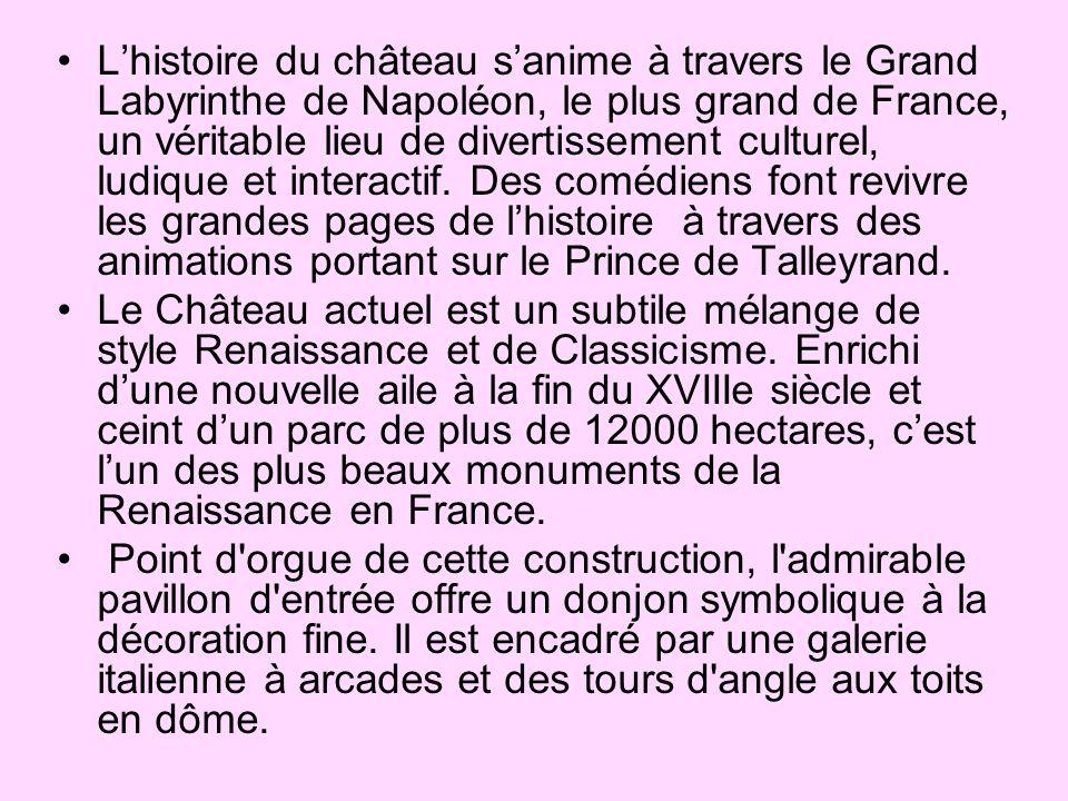 L'histoire du château s'anime à travers le Grand Labyrinthe de Napoléon, le plus grand de France, un véritable lieu de divertissement culturel, ludique et interactif. Des comédiens font revivre les grandes pages de l'histoire à travers des animations portant sur le Prince de Talleyrand.