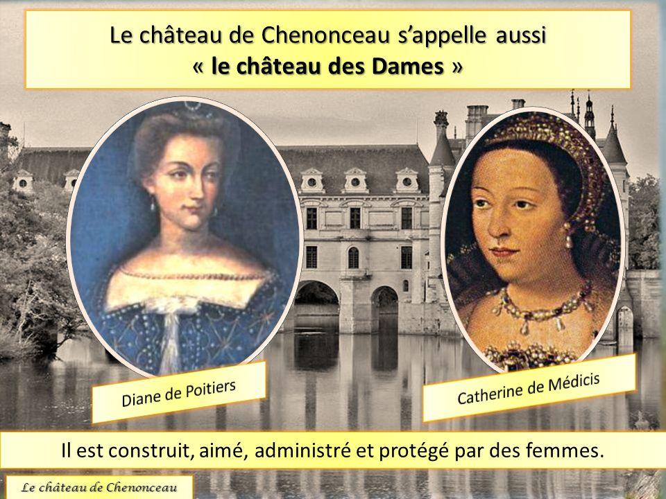 Le château de Chenonceau s'appelle aussi « le château des Dames »