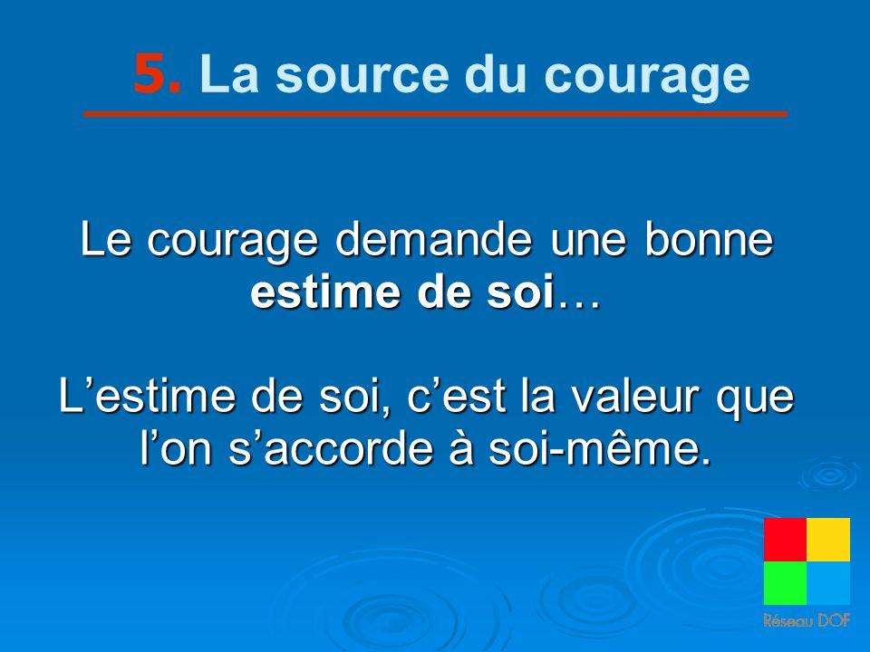 5. La source du courage Le courage demande une bonne estime de soi…