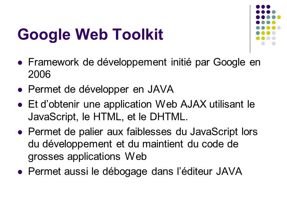 Google Web Toolkit Framework de développement initié par Google en 2006. Permet de développer en JAVA.